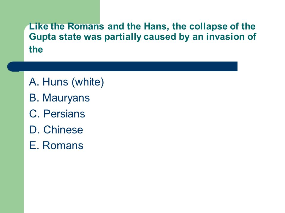 Like the Romans and the Hans, the collapse of the Gupta state was partially caused by an invasion of the A. Huns (white) B. Mauryans C. Persians D. Ch