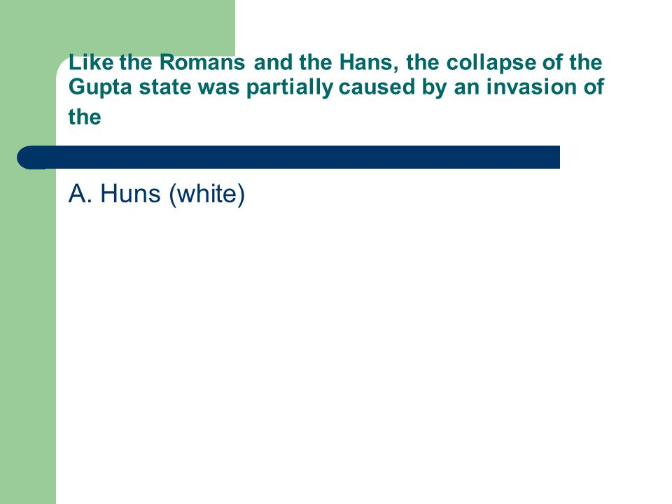 Like the Romans and the Hans, the collapse of the Gupta state was partially caused by an invasion of the A. Huns (white)