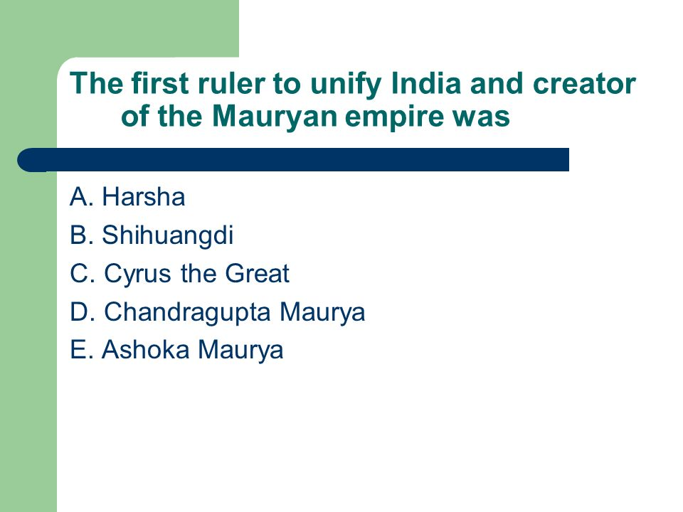 The first ruler to unify India and creator of the Mauryan empire was A. Harsha B. Shihuangdi C. Cyrus the Great D. Chandragupta Maurya E. Ashoka Maury