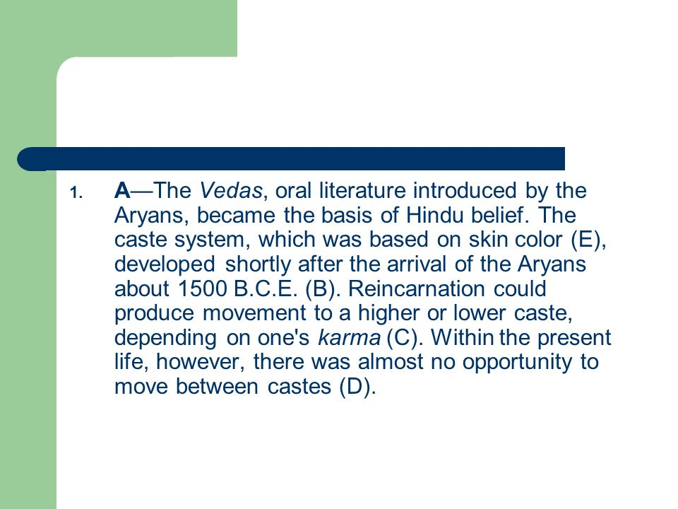 1. AThe Vedas, oral literature introduced by the Aryans, became the basis of Hindu belief. The caste system, which was based on skin color (E), develo