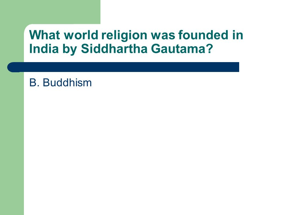 What world religion was founded in India by Siddhartha Gautama? B. Buddhism
