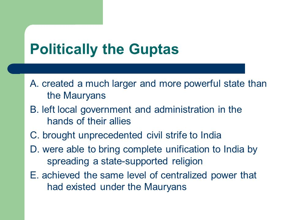 Politically the Guptas A. created a much larger and more powerful state than the Mauryans B. left local government and administration in the hands of