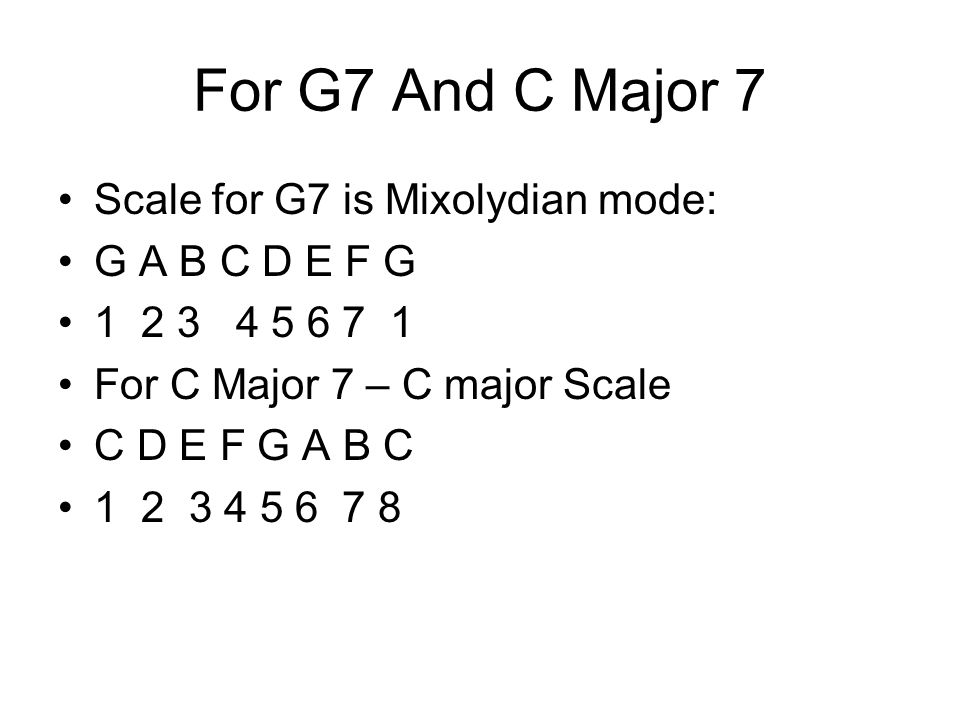 For G7 And C Major 7 Scale for G7 is Mixolydian mode: G A B C D E F G 1 2 3 4 5 6 7 1 For C Major 7 – C major Scale C D E F G A B C 1 2 3 4 5 6 7 8