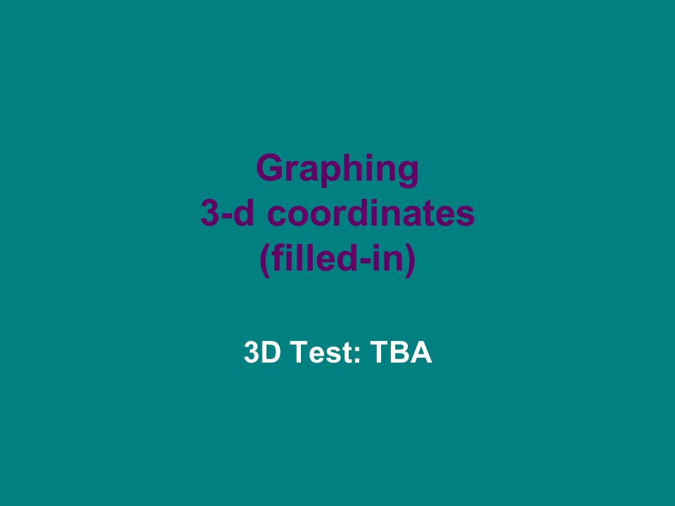 Graphing 3-d coordinates (filled-in) 3D Test: TBA