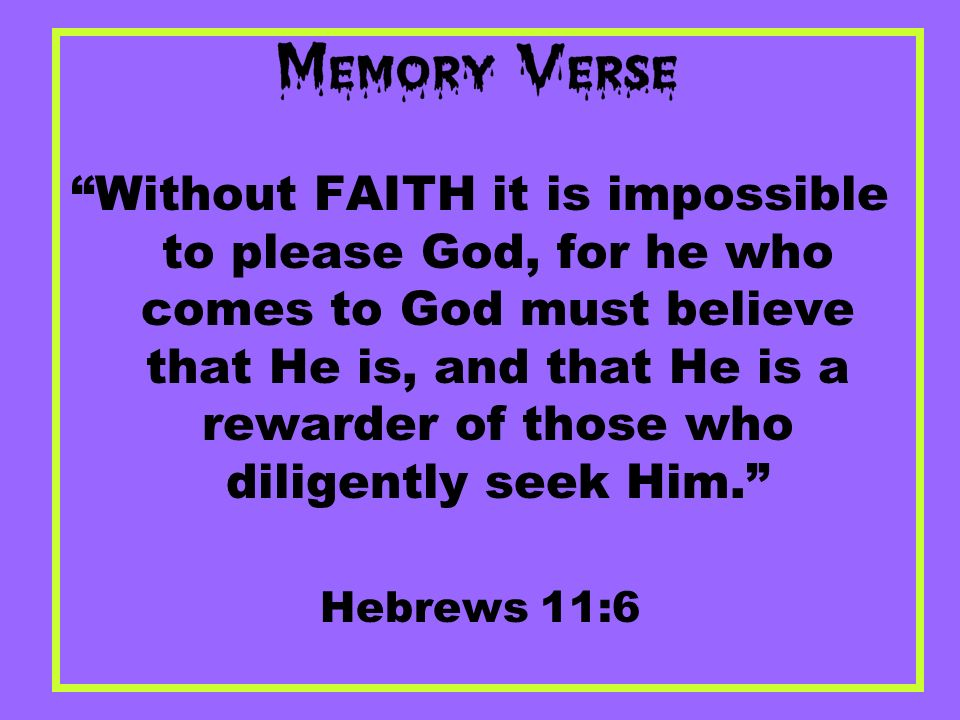 Without FAITH it is impossible to please God, for he who comes to God must believe that He is, and that He is a rewarder of those who diligently seek