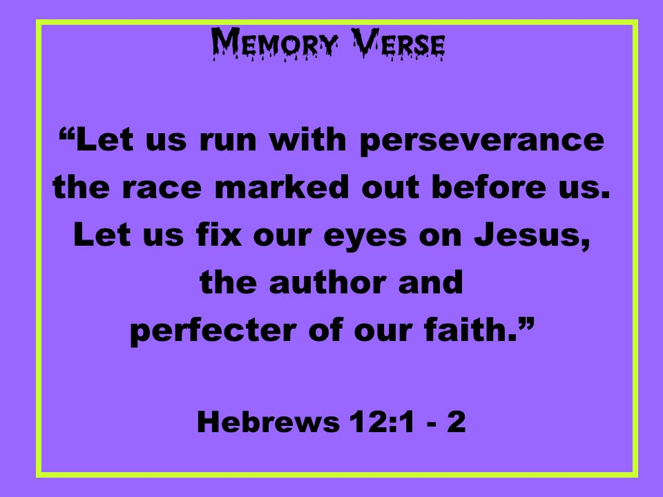 Let us run with perseverance the race marked out before us. Let us fix our eyes on Jesus, the author and perfecter of our faith. Hebrews 12:1 - 2