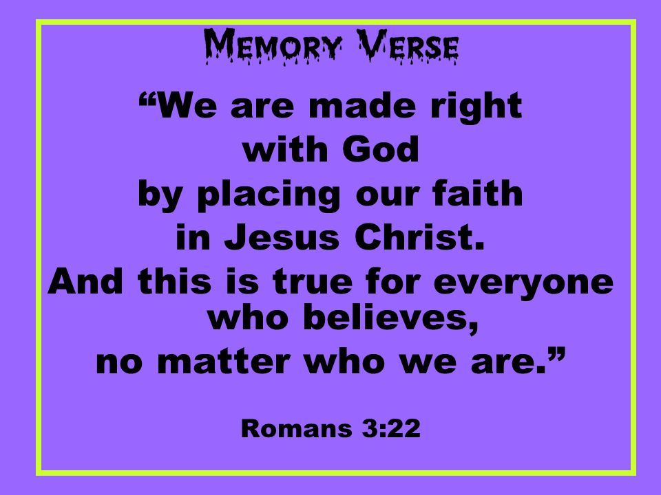 We are made right with God by placing our faith in Jesus Christ. And this is true for everyone who believes, no matter who we are. Romans 3:22