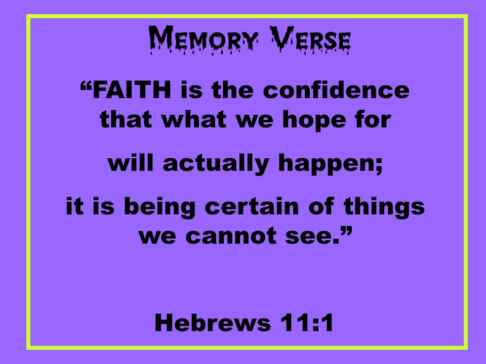 FAITH is the confidence that what we hope for will actually happen; it is being certain of things we cannot see. Hebrews 11:1