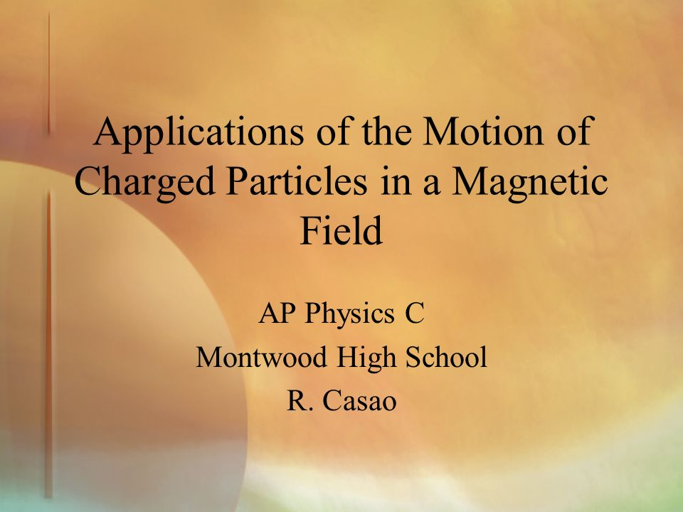 Applications of the Motion of Charged Particles in a Magnetic Field AP Physics C Montwood High School R.