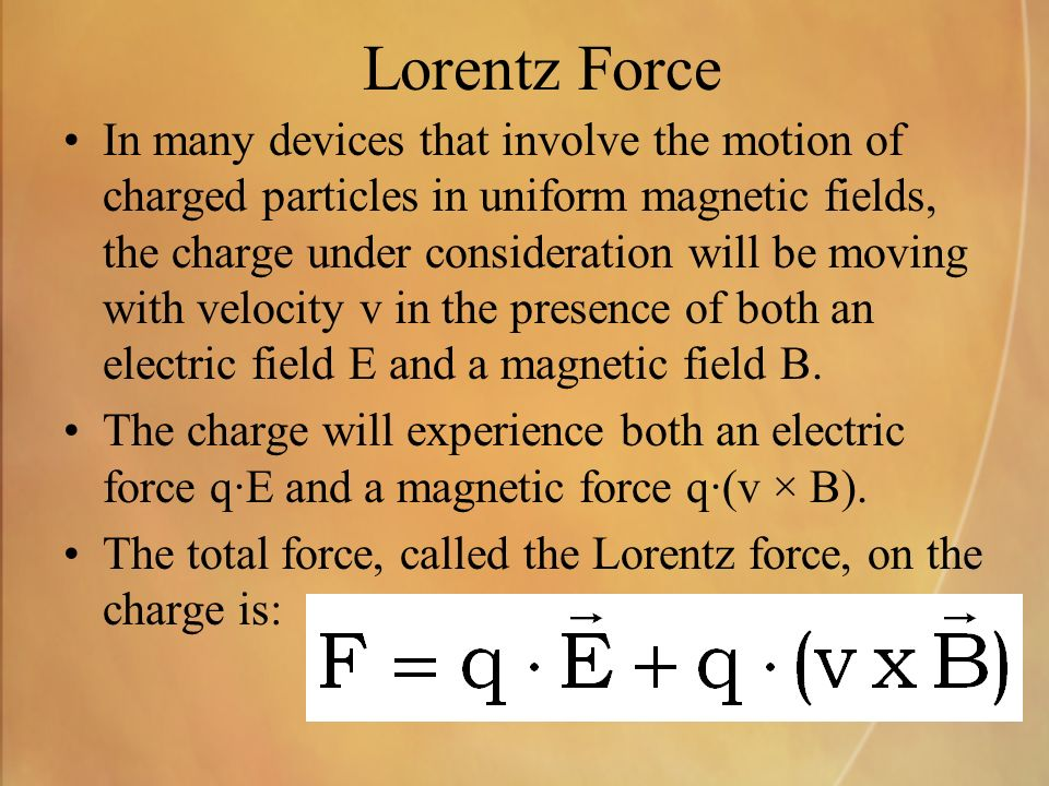 Lorentz Force In many devices that involve the motion of charged particles in uniform magnetic fields, the charge under consideration will be moving with velocity v in the presence of both an electric field E and a magnetic field B.