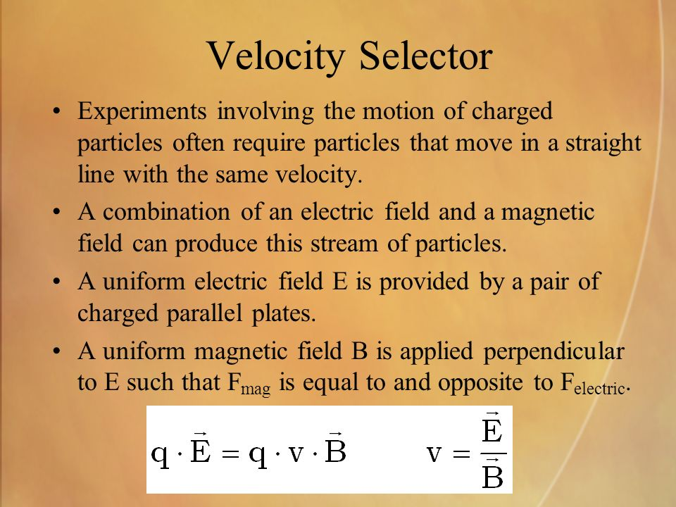 Velocity Selector Experiments involving the motion of charged particles often require particles that move in a straight line with the same velocity.