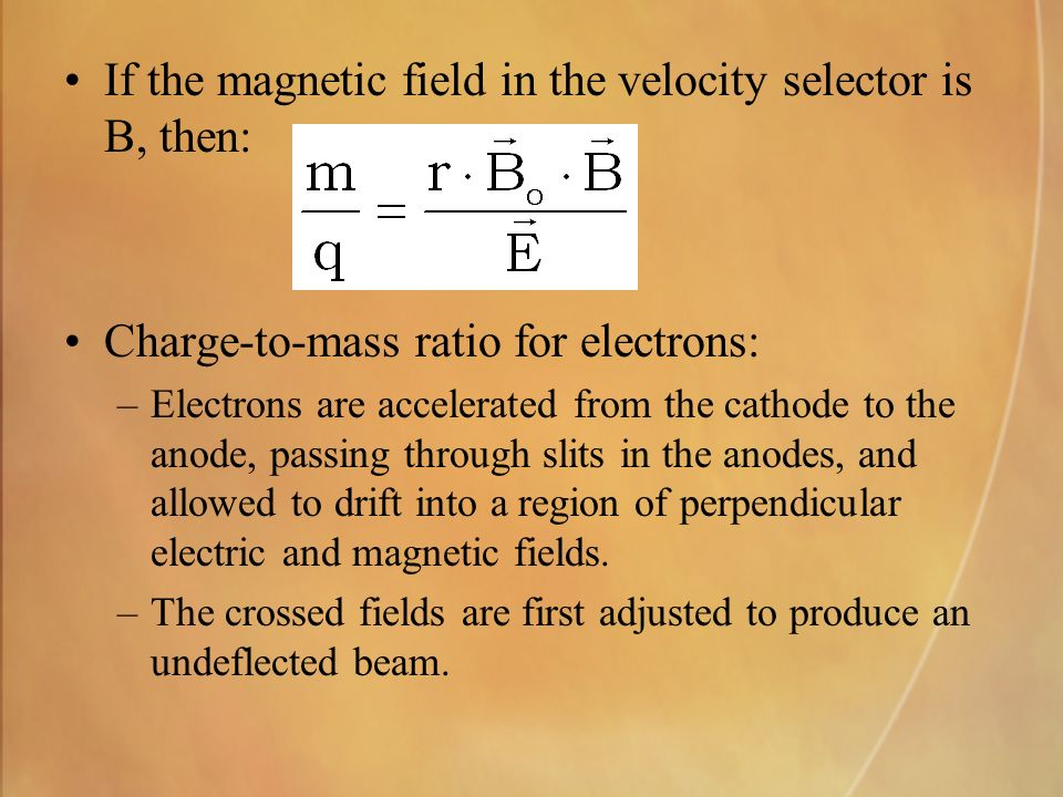 If the magnetic field in the velocity selector is B, then: Charge-to-mass ratio for electrons: –Electrons are accelerated from the cathode to the anode, passing through slits in the anodes, and allowed to drift into a region of perpendicular electric and magnetic fields.