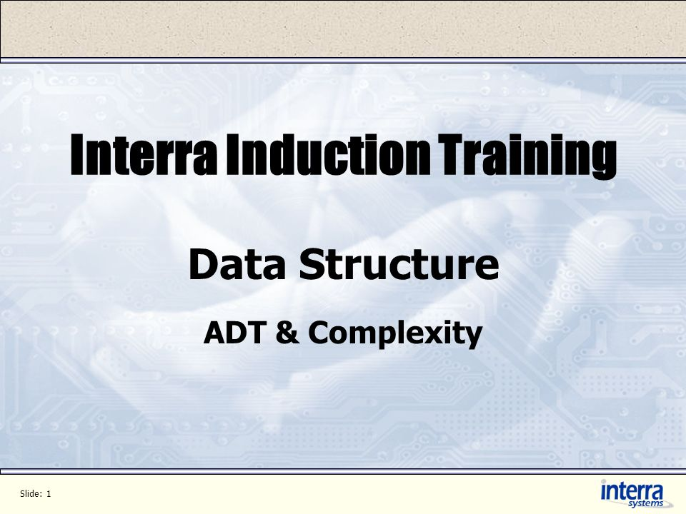 Slide: 1 Interra Induction Training Data Structure ADT & Complexity