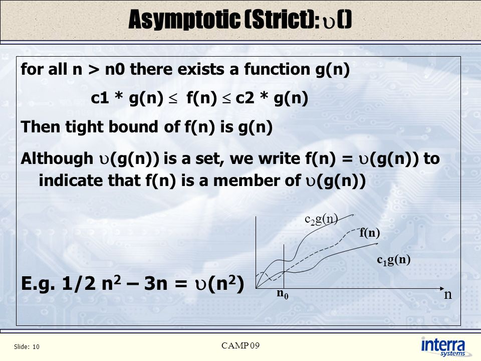 Slide: 10 CAMP 09 Asymptotic (Strict): () for all n > n0 there exists a function g(n) c1 * g(n) f(n) c2 * g(n) Then tight bound of f(n) is g(n) Although (g(n)) is a set, we write f(n) = (g(n)) to indicate that f(n) is a member of (g(n)) E.g.