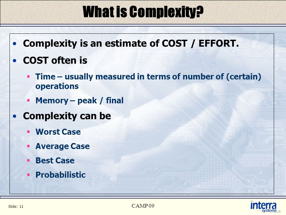 Slide: 11 CAMP 09 What is Complexity. Complexity is an estimate of COST / EFFORT.