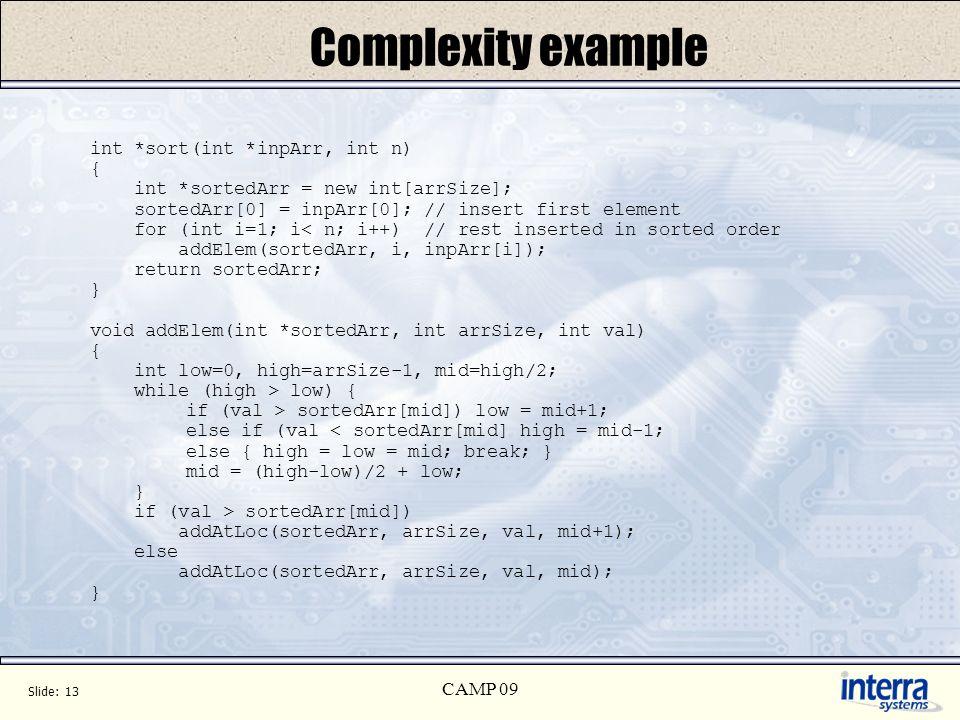 Slide: 13 CAMP 09 Complexity example int *sort(int *inpArr, int n) { int *sortedArr = new int[arrSize]; sortedArr[0] = inpArr[0]; // insert first elem
