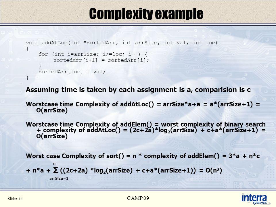 Slide: 14 CAMP 09 Complexity example void addAtLoc(int *sortedArr, int arrSize, int val, int loc) { for (int i=arrSize; i>=loc; i--) { sortedArr[i+1]