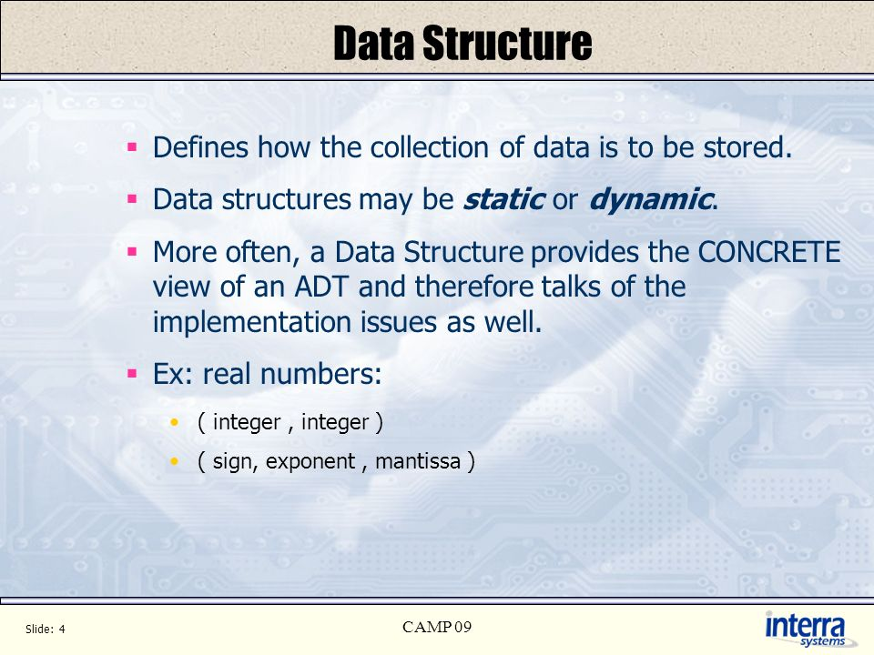 Slide: 4 CAMP 09 Data Structure Defines how the collection of data is to be stored. Data structures may be static or dynamic. More often, a Data Struc