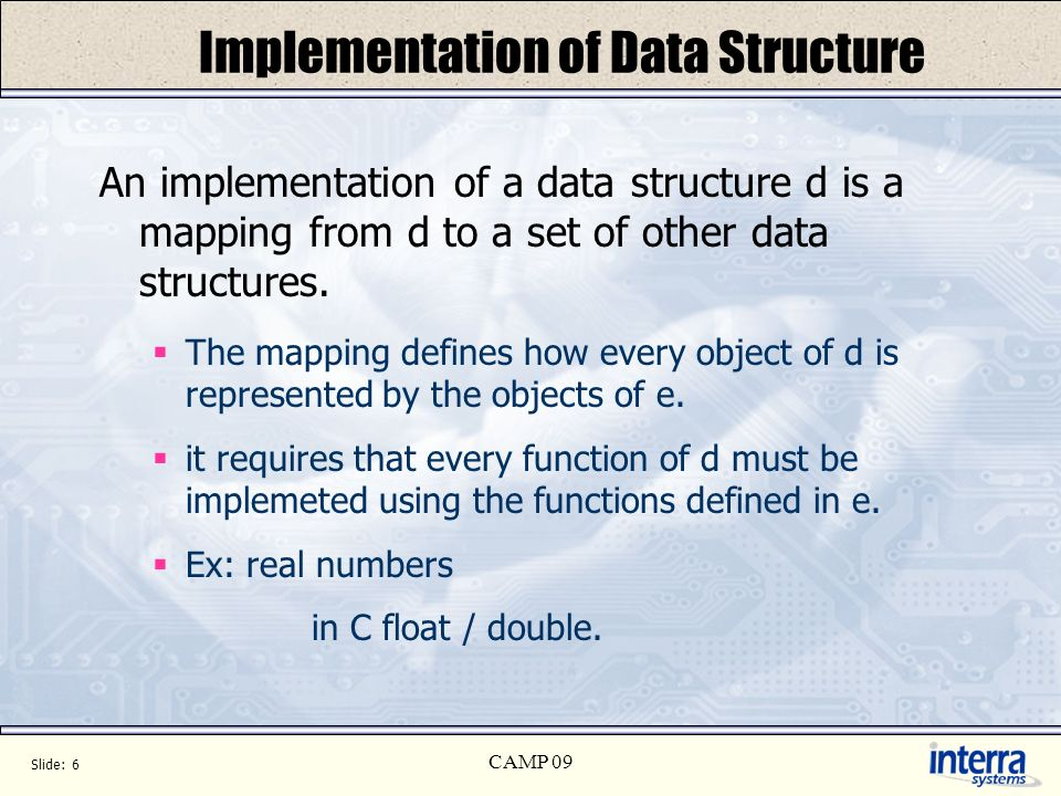 Slide: 6 CAMP 09 Implementation of Data Structure An implementation of a data structure d is a mapping from d to a set of other data structures.
