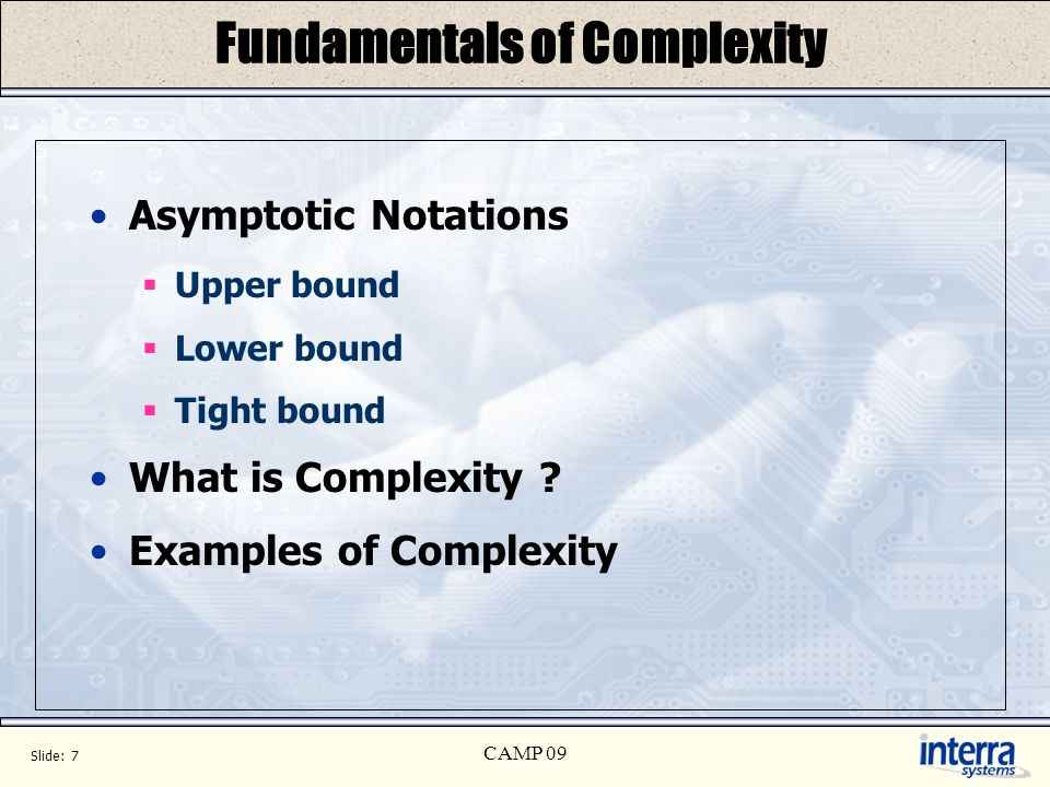 Slide: 7 CAMP 09 Fundamentals of Complexity Asymptotic Notations Upper bound Lower bound Tight bound What is Complexity ? Examples of Complexity