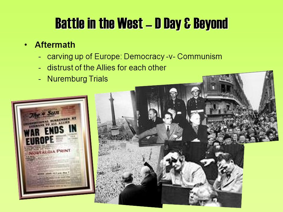 Battle in the West – D Day & Beyond Aftermath -carving up of Europe: Democracy -v- Communism -distrust of the Allies for each other -Nuremburg Trials