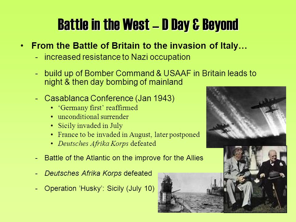 Battle in the West – D Day & Beyond From the Battle of Britain to the invasion of Italy… -increased resistance to Nazi occupation -build up of Bomber Command & USAAF in Britain leads to night & then day bombing of mainland -Casablanca Conference (Jan 1943) Germany first reaffirmed unconditional surrender Sicily invaded in July France to be invaded in August, later postponed Deutsches Afrika Korps defeated -Battle of the Atlantic on the improve for the Allies -Deutsches Afrika Korps defeated -Operation Husky: Sicily (July 10)