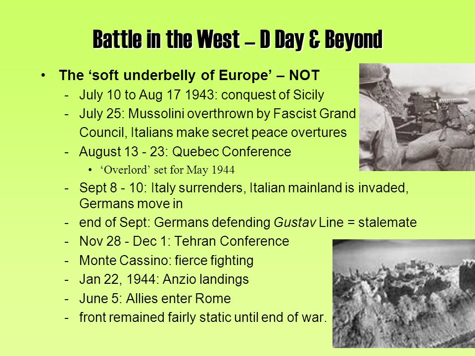 Battle in the West – D Day & Beyond The soft underbelly of Europe – NOT -July 10 to Aug 17 1943: conquest of Sicily -July 25: Mussolini overthrown by Fascist Grand Council, Italians make secret peace overtures -August 13 - 23: Quebec Conference Overlord set for May 1944 -Sept 8 - 10: Italy surrenders, Italian mainland is invaded, Germans move in -end of Sept: Germans defending Gustav Line = stalemate -Nov 28 - Dec 1: Tehran Conference -Monte Cassino: fierce fighting -Jan 22, 1944: Anzio landings -June 5: Allies enter Rome -front remained fairly static until end of war.