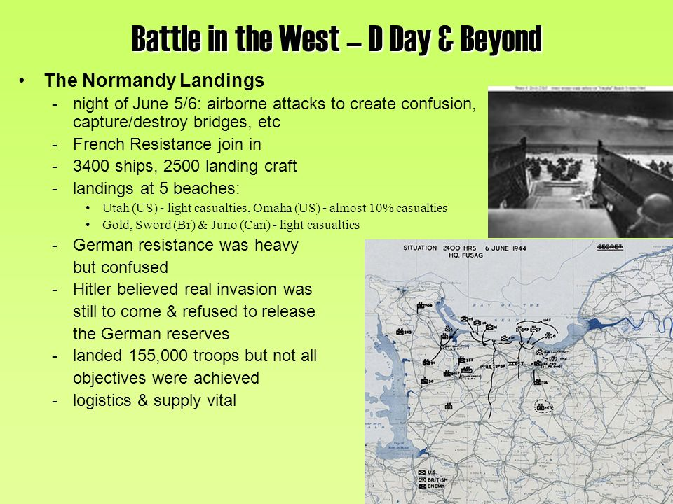 The Normandy Landings -night of June 5/6: airborne attacks to create confusion, capture/destroy bridges, etc -French Resistance join in -3400 ships, 2500 landing craft -landings at 5 beaches: Utah (US) - light casualties, Omaha (US) - almost 10% casualties Gold, Sword (Br) & Juno (Can) - light casualties -German resistance was heavy but confused -Hitler believed real invasion was still to come & refused to release the German reserves -landed 155,000 troops but not all objectives were achieved -logistics & supply vital