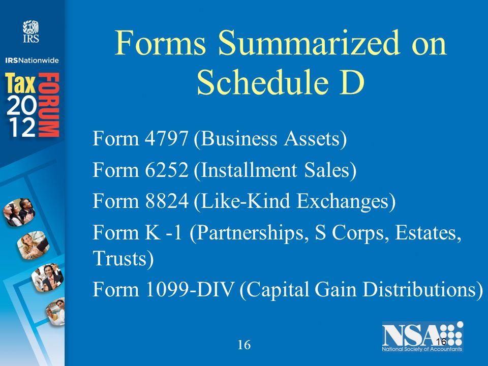 16 Forms Summarized on Schedule D Form 4797 (Business Assets) Form 6252 (Installment Sales) Form 8824 (Like-Kind Exchanges) Form K -1 (Partnerships, S Corps, Estates, Trusts) Form 1099-DIV (Capital Gain Distributions)