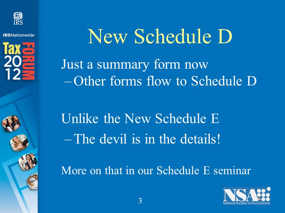 3 3 New Schedule D Just a summary form now –Other forms flow to Schedule D Unlike the New Schedule E –The devil is in the details.