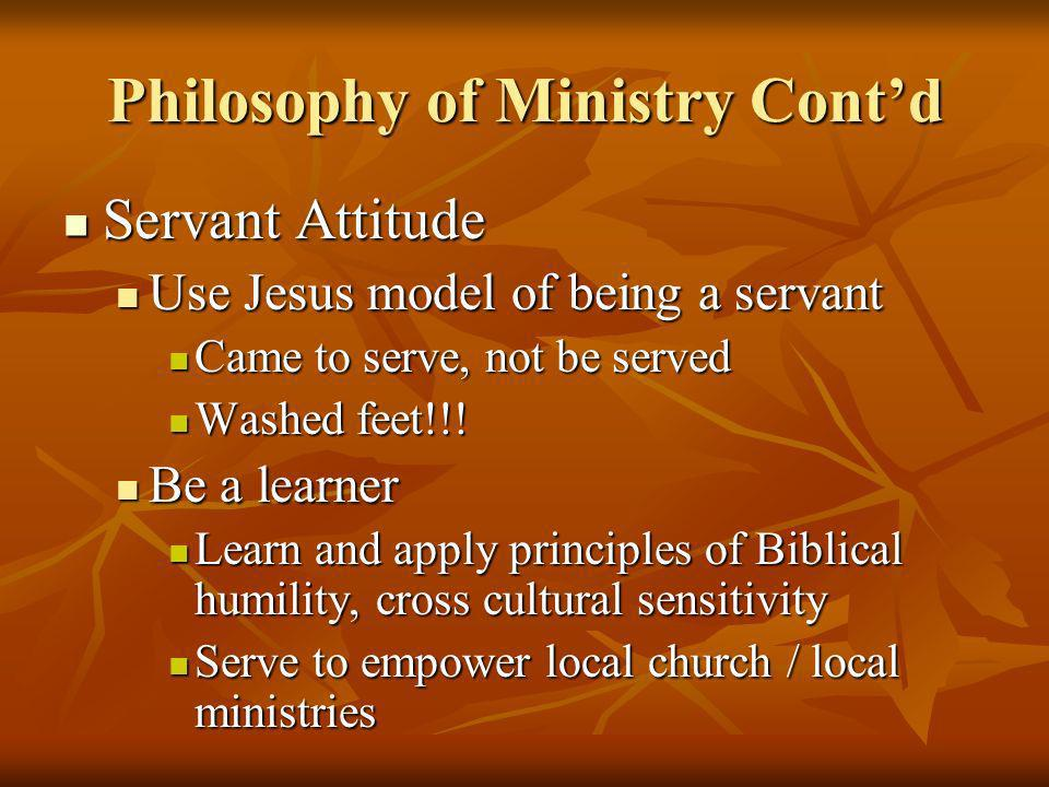 Philosophy of Ministry Contd Servant Attitude Servant Attitude Use Jesus model of being a servant Use Jesus model of being a servant Came to serve, no