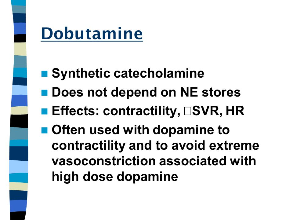 Dobutamine Synthetic catecholamine Does not depend on NE stores Effects: contractility, SVR, HR Often used with dopamine to contractility and to avoid