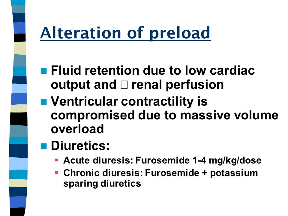 Alteration of preload Fluid retention due to low cardiac output and renal perfusion Ventricular contractility is compromised due to massive volume ove