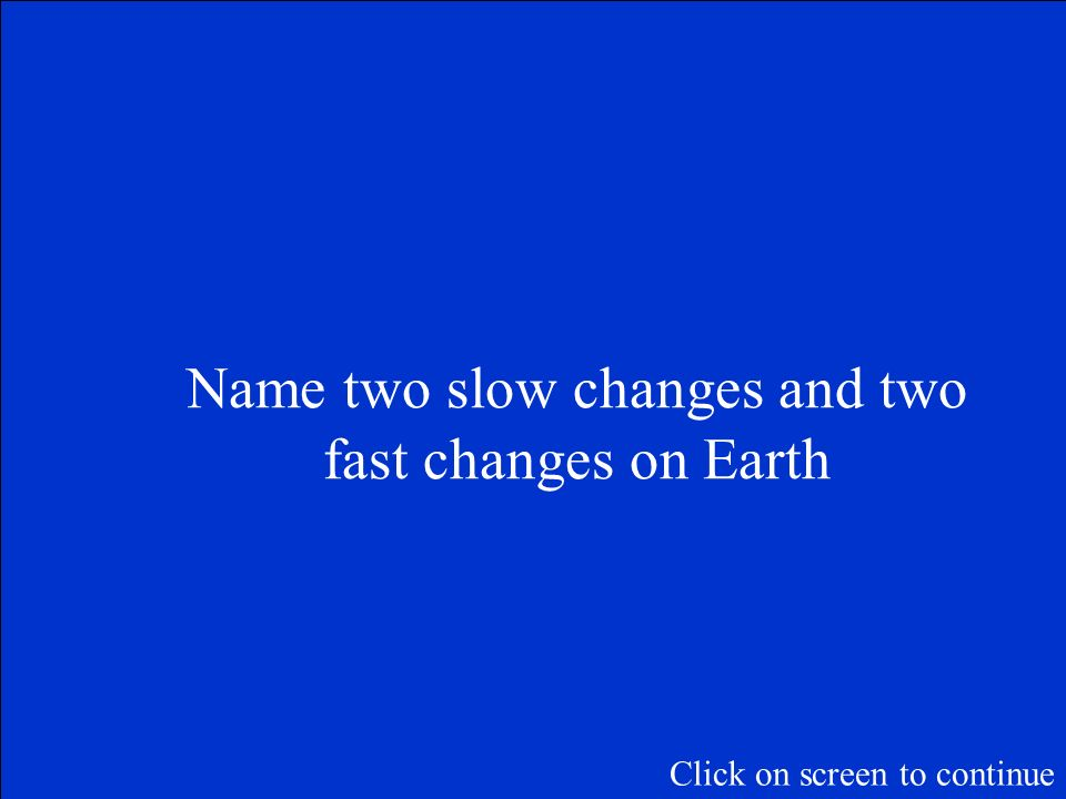 The Final Jeopardy Category is: Changes on the Earth Please record your wager. Click on screen to begin