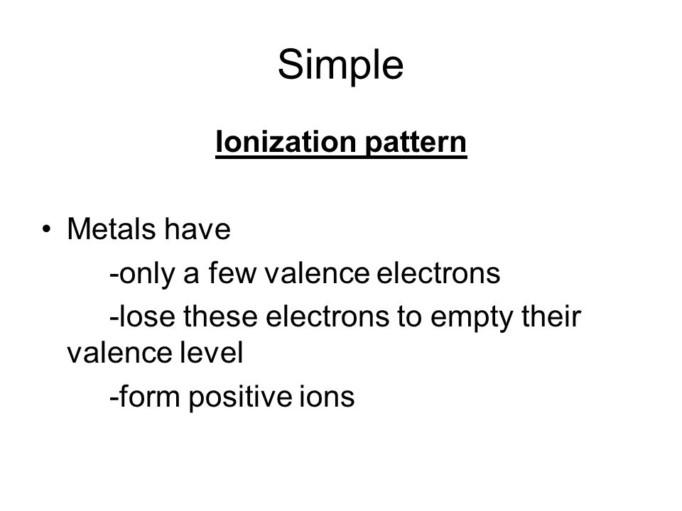 Simple Ionization pattern Metals have -only a few valence electrons -lose these electrons to empty their valence level -form positive ions