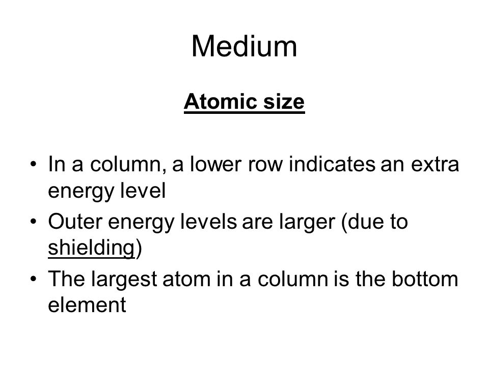 Medium Atomic size In a column, a lower row indicates an extra energy level Outer energy levels are larger (due to shielding) The largest atom in a column is the bottom element