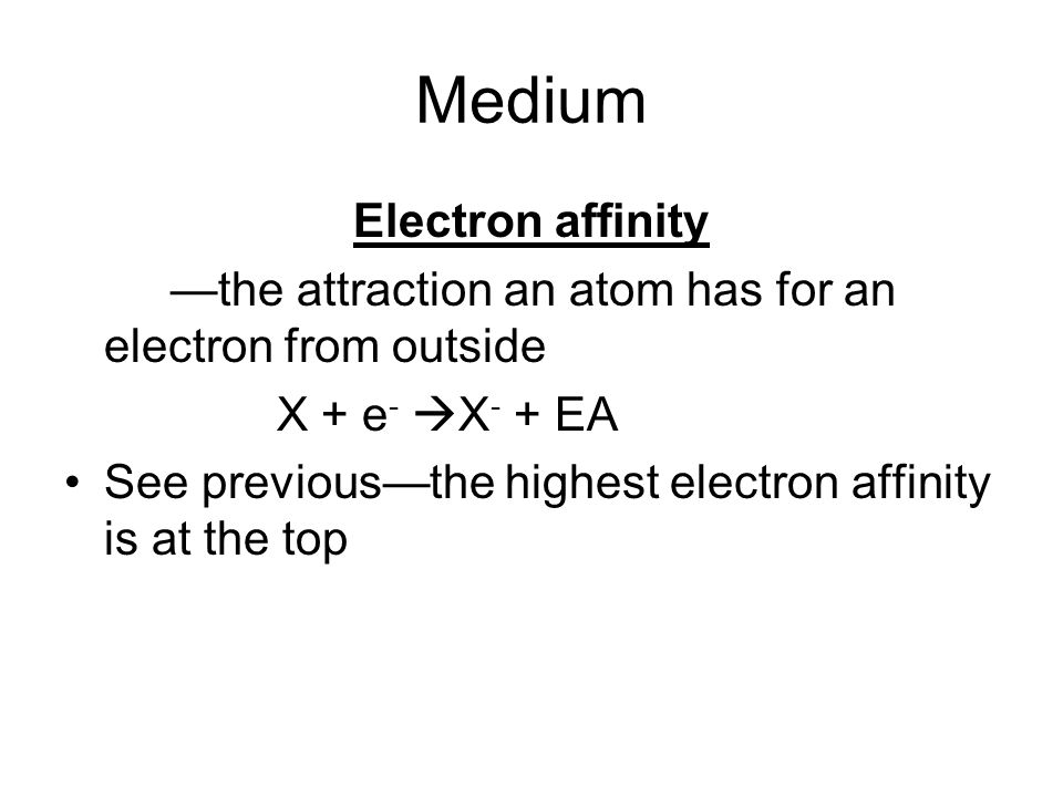 Medium Electron affinity the attraction an atom has for an electron from outside X + e - X - + EA See previousthe highest electron affinity is at the top