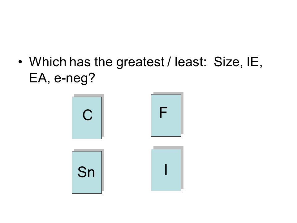 Which has the greatest / least: Size, IE, EA, e-neg? C Sn I F
