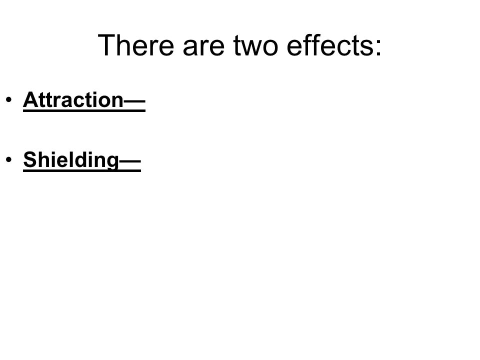 There are two effects: Attraction as Z increases, attraction increases BUT Shielding as Z increases, shielding increases: --a little bit with each electron in the same period --in a great jump as you start the next period