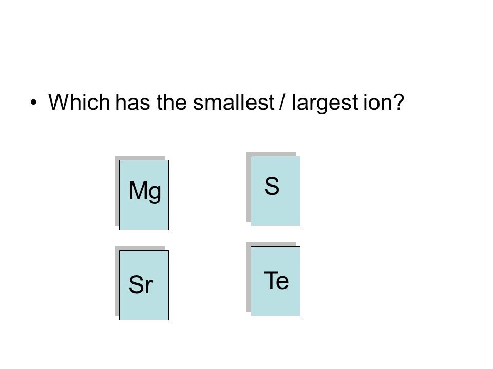 Which has the smallest / largest ion Mg Sr Te S