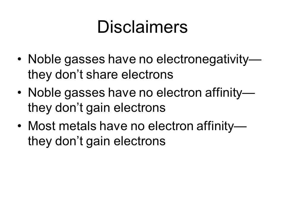 Disclaimers Noble gasses have no electronegativity they dont share electrons Noble gasses have no electron affinity they dont gain electrons Most metals have no electron affinity they dont gain electrons
