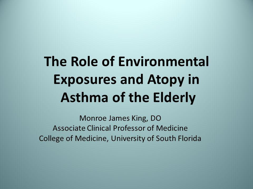 The Role of Environmental Exposures and Atopy in Asthma of the Elderly Monroe James King, DO Associate Clinical Professor of Medicine College of Medicine, University of South Florida
