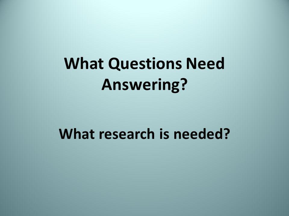 What Questions Need Answering What research is needed