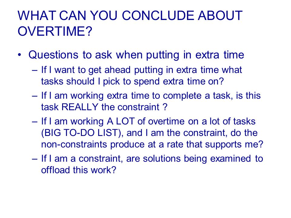 WHAT CAN YOU CONCLUDE ABOUT OVERTIME? Questions to ask when putting in extra time –If I want to get ahead putting in extra time what tasks should I pi