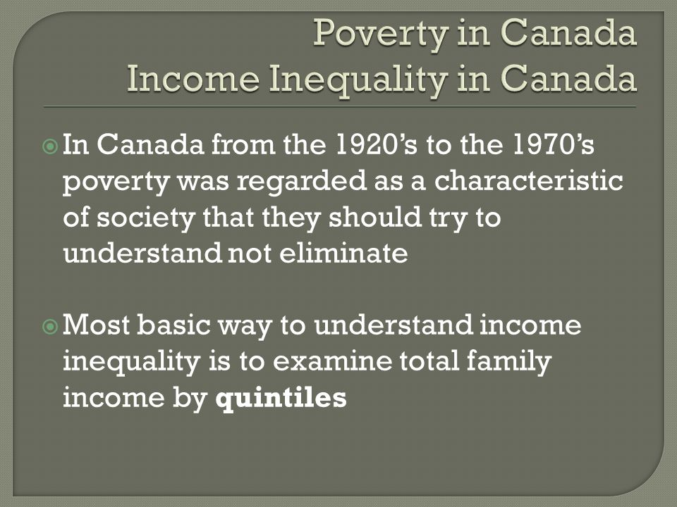 In Canada from the 1920s to the 1970s poverty was regarded as a characteristic of society that they should try to understand not eliminate Most basic way to understand income inequality is to examine total family income by quintiles