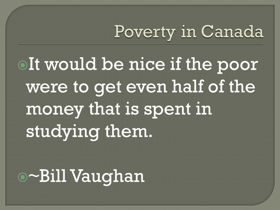 poverty canada Poverty in canada equality attitudes towards poverty who else no society has managed completely eradicate poverty finland is one country recognized for successfully and significantly reducing the effects of poverty.