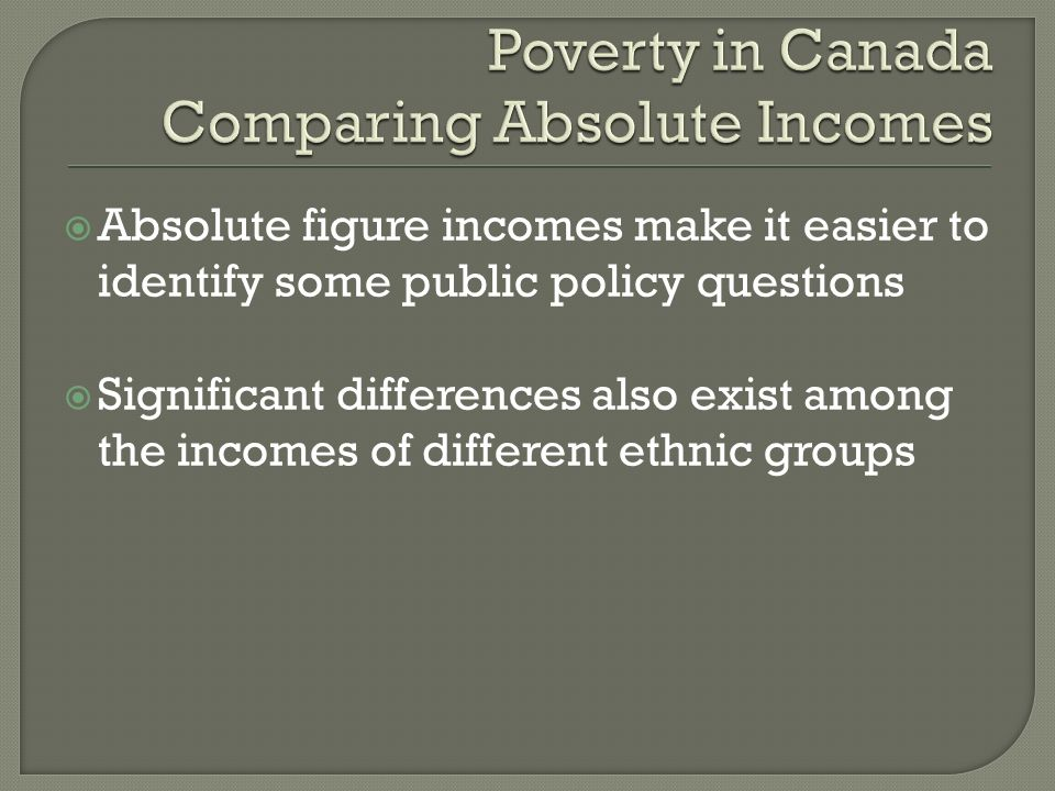 Absolute figure incomes make it easier to identify some public policy questions Significant differences also exist among the incomes of different ethnic groups
