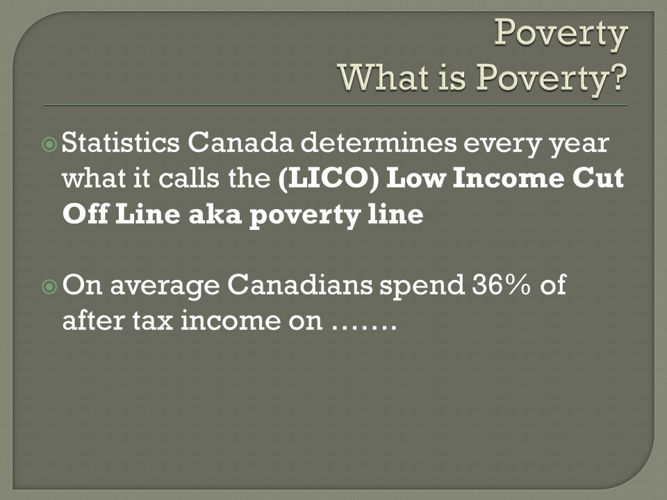 Statistics Canada determines every year what it calls the (LICO) Low Income Cut Off Line aka poverty line On average Canadians spend 36% of after tax income on …….