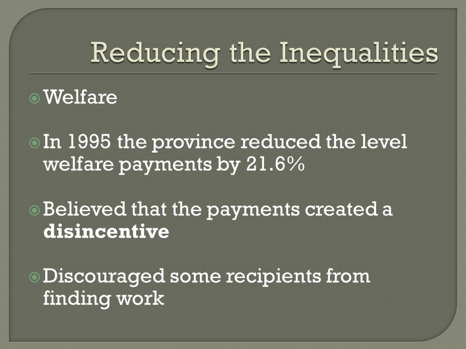 Welfare In 1995 the province reduced the level welfare payments by 21.6% Believed that the payments created a disincentive Discouraged some recipients from finding work