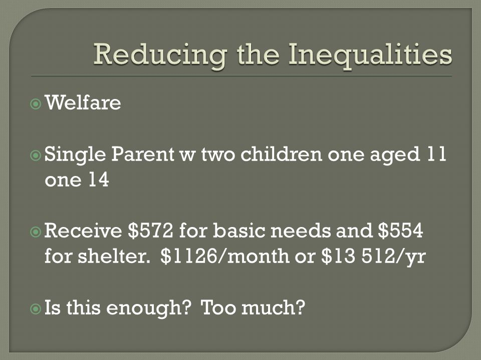 Welfare Single Parent w two children one aged 11 one 14 Receive $572 for basic needs and $554 for shelter. $1126/month or $13 512/yr Is this enough? T